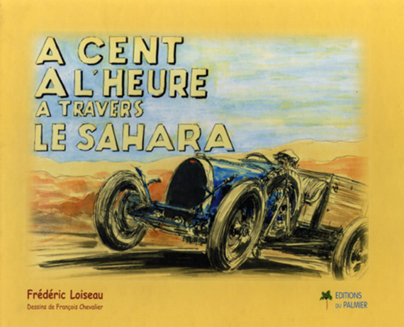 "In 1930 Lieutenant Frédéric Loiseau wrote a book about his adventure  ""A cent à l'heure à travers le Sahara"" . A few years ago this book was republished by Editions Le Palmier; http://www.editions-palmier.com. It is a delightful book with splendid drawings by the French artist François Chevalier."